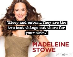 """Sleep and water…they are the two best things out there for your skin."" - Madeleine Stowe 