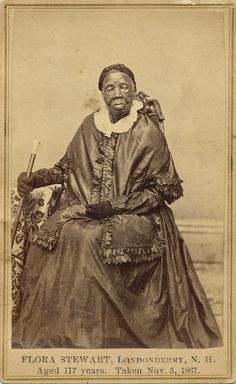 Flora Stewart, who had her portrait taken the year before her death in 1868, was an enslaved African-American woman in New Hampshire during the Revolutionary War.    Newspaper accounts stated that most of the townspeople of Londonderry, N.H., turned out for her funeral, when she was thought to be the oldest American.    Here she wears formal long black gloves, a cape and a regal gaze.