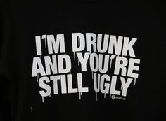 I'm Drunk and You're Still Ugly