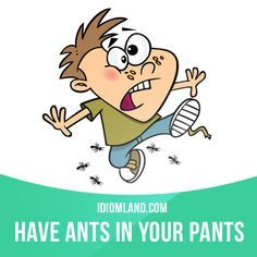 """""""Have ants in your pants"""" means """"to be very excited or worried about something"""". Example: She has ants in her pants because she's going to a party tonight."""