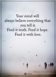Your mind will always believe everything that you tell it. Deed it truth. Feed it hope. Feed it with love.  #powerofpositivity #positivewords  #positivethinking #inspirationalquote #motivationalquotes #quotes #life #love #hope #faith #respect #mind #believe #hope #feed