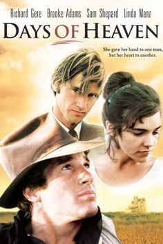 Days of Heaven   One of the most critically-acclaimed films of all time, Days of Heaven is a moving story about two men who love the same woman. Richard Gere, a fugitive from the slums of Chicago, finds himself pitted against a shy, rich Texan (Sam Shepard) for the love of Abby (Brooke Adams).