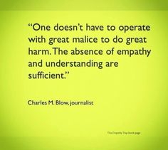 """""""One doesn't have to operate with great malice to do great harm. The absence of empathy and understanding are sufficient."""" Charles M. Blow"""