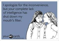 I apologize for the inconvenience, but your complete lack of intelligence has shut down my mouth's filter.