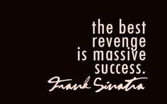 """The best revenge is massive success."" Frank Sinatra."