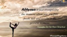 Abhyasa is just recognizing the moment when you are free, fresh, full and totally in the present moment. - Gurudev Sri Sri Ravi Shankar #PatanjaliYogaSutras