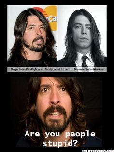 LOLwtfCOMICS : BEST LOL COMICS FROM ALL OVER THE INTERNET: DAVE GROHL SINGER FROM FOO FIGHTERS TOTALLY LOOKS LIKE DRUMMER FROM NIRVANA, ARE YOU PEOPLE STUPID?