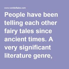 People have been telling each other fairy tales since ancient times. A very significant literature genre, fairy tales are present in all cultures around the world. In comparison to myths and legends, the time and place of occurrence in fairy tales are not defined. The characteristics of fairy tales include the appearance of fantastic elements in the form of talking animals, magic, witches and giants, knights and heroes. Whole books of tales!   worldoftales.com