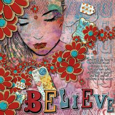 BELIEVE: Just love this quote as it's so true for me right now. I made this page with Believing is Seeing  and Intention by Altered Amanda's Studio at Go Digital Scrapbooking.