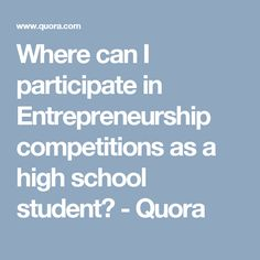 Where can I participate in Entrepreneurship competitions as a high school student? - Quora