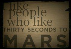 I like people who like 30 Seconds To Mars! :)