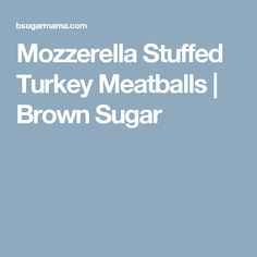 Mozzerella Stuffed Turkey Meatballs | Brown Sugar