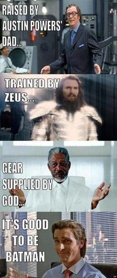 Raised by Austin Powers' dad... trained by Zeus... gear supplied by God... It's good to be Batman.