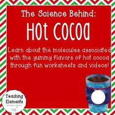 Learn all about the Science Behind Hot Cocoa with this activity packet! There are 4 main molecules involved in making a delicious cup of hot chocolate: milk, chocolate, marshmallows, and a peppermint stick to stir! This packet provides insights into the molecules that make up these substances along with a worksheet to keep track to the molecules, science writing practice (procedures for making a great cup of cocoa), a word search, and finally a make your own cup of cocoa activity sheet!