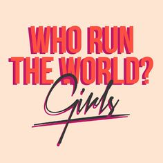 Who run the world ? Girls.
