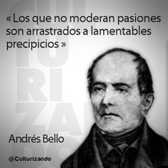 Those who do not moderate passions are dragged to lamentable precipices. Andrés Bello Venezuelan polymath