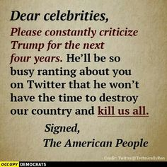 Dear celebrities, please constantly criticize Trump for the next four years. He'll be so busy ranting about you on Twitter that he won't have the time to destroy our country & kill us all. Signed, the American people.
