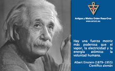 Hay una fuerza motriz más poderosa que el vapor, la electricidad y la energía atómica: la voluntad humana. Albert Einstein (1879-1955) Científico alemán *** Visite la página oficial de la Orden Rosacruz AMORC *** http://www.amorc.es