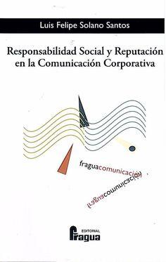 Responsabilidad social y reputación en la comunicación corporativa / Luis Felipe Solano Santos. Madrid : Fragua, 2015. Sig. 658.3 Sol