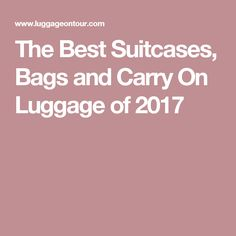 The Best Suitcases, Bags and Carry On Luggage of 2017