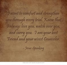 I want to comfort and strengthen you through every trial. Know that I always love you, watch over you, and carry you. I am your best Friend and your wisest Counselor.