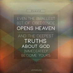 Even the smallest bit of obedience opens heaven, and the deepest truths about God immediately become yours! I love writings from Oswald Chambers