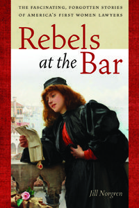 Rebels at the Bar: The Fascinating, Forgotten Stories of America's First Women Lawyers, by Jill Norgren