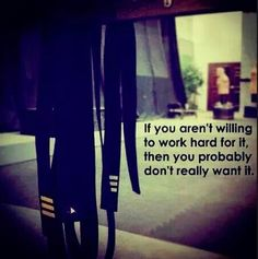 If you arent willing to work hard for it then u really dont want it or deserve it