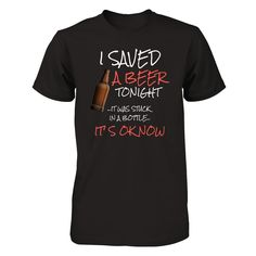 I Saved a Beer Tonight Not sold in stores. Limited Edition.  I saved a beer tonight....  Save your Tee now!!! Not Sold in Stores, Limited Edition. Available here for a limited time only.