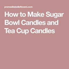 How to Make Sugar Bowl Candles and Tea Cup Candles