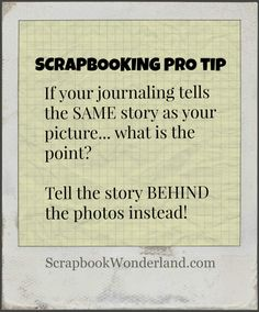 Scrapbooking Pro Tip: If your journaling tells the SAME story as your picture... what is the point? Tell the story BEHIND the photos instead!