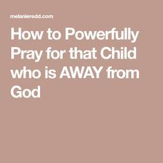How to Powerfully Pray for that Child who is AWAY from God