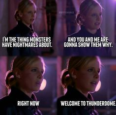"""I'm the thing that monsters have nightmares about. And you and me are gonna show them why. Right now. Welcome to the Thunderdome."" -Buffy"