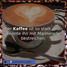 Der #Kaffee ist so stark, man könnte ihn mit Marmelade bestreichen.