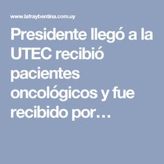Presidente llegó a la UTEC recibió pacientes oncológicos y fue recibido por…