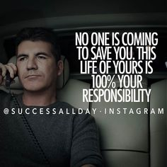 No one is coming to save you. This life of yours is 100% your responsibility.