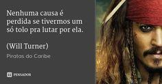 Nenhuma causa é perdida se tivermos um só tolo pra lutar por ela.  (Will Turner)…