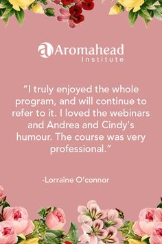 What I loved about Aromahead:  I truly enjoyed the whole program, and will continue to refer to it. I loved the webinars and Andrea and Cindy's humor.  The course was very professional. I think my favorite part was discovering the different chemical families and oils and building a spreadsheet to reference all of them.