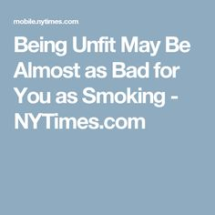 Being Unfit May Be Almost as Bad for You as Smoking - NYTimes.com