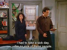 """I had to take a sick day.  I'm so sick of these people."" Seinfeld complaints."