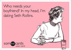 Who needs your boyfriend? In my head, I'm dating Seth Rollins.