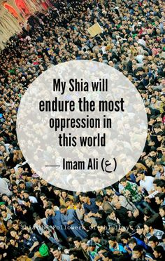 """My Shia will endure the most oppression in this world.""  —Imam Ali (ع)"