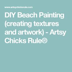 DIY Beach Painting (creating textures and artwork) - Artsy Chicks Rule®