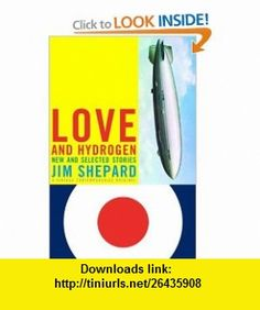 Love and Hydrogen New and Selected Stories (9781400033492) Jim Shepard , ISBN-10: 1400033497  , ISBN-13: 978-1400033492 ,  , tutorials , pdf , ebook , torrent , downloads , rapidshare , filesonic , hotfile , megaupload , fileserve