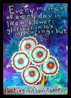 Every moment of every day is like a flower:  glorious in its appearing, but fleeting in its existence.