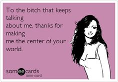 To the b***h that keeps talking about me, thanks for making me the center of your world.