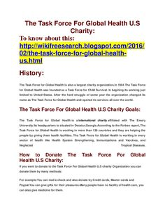 The Task Force For Global Health U.S Charity:To know about this:http://wikifreesearch.blogspot.com/2016/02/the-task-force-for-global-health-us.htmlHistory:The Task Force for Global Health is also a largest charity organization.In 1984 The Task Force for Global Health was founded as a Task Force for Child Survival. In begining its working just limited to United States. After the hard struggle of some year the organization changed its name as The Task Force for Global Health and opened its…