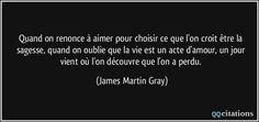 Quand on renonce à aimer pour choisir ce que l'on croit être la sagesse, quand on oublie que la vie est un acte d'amour, un jour vient où l'on découvre que l'on a perdu. - James Martin Gray