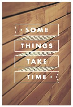 some things take time #true