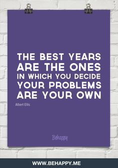 The best years are the ones in which you decide your problems are your own by Albert Ellis #5343